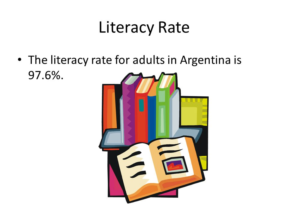 Literacy Rate The literacy rate for adults in Argentina is 97.6%.