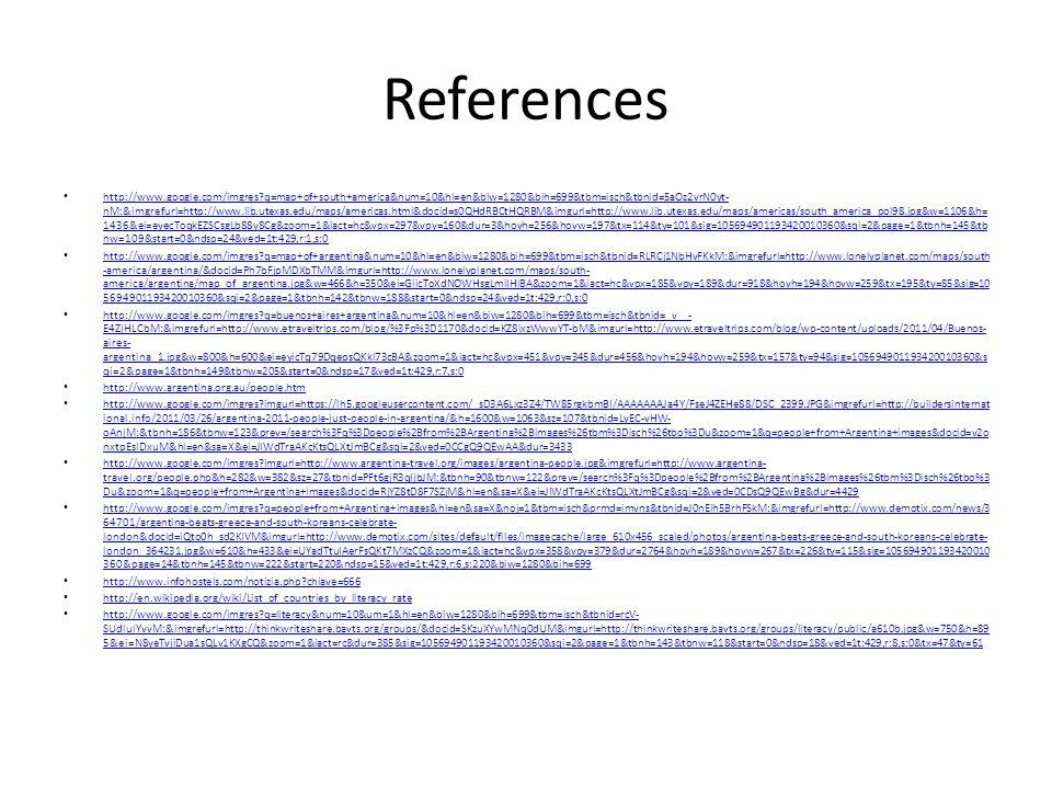 References http://www.google.com/imgres?q=map+of+south+america&num=10&hl=en&biw=1280&bih=699&tbm=isch&tbnid=5aOz2vrN0yt- nM:&imgrefurl=http://www.lib.utexas.edu/maps/americas.html&docid=s0QHdRBCtHQRBM&imgurl=http://www.lib.utexas.edu/maps/americas/south_america_pol98.jpg&w=1106&h= 1436&ei=eyecToqkEZSCsgLb88y8Cg&zoom=1&iact=hc&vpx=297&vpy=160&dur=3&hovh=256&hovw=197&tx=114&ty=101&sig=105694901193420010360&sqi=2&page=1&tbnh=145&tb nw=109&start=0&ndsp=24&ved=1t:429,r:1,s:0 http://www.google.com/imgres?q=map+of+south+america&num=10&hl=en&biw=1280&bih=699&tbm=isch&tbnid=5aOz2vrN0yt- nM:&imgrefurl=http://www.lib.utexas.edu/maps/americas.html&docid=s0QHdRBCtHQRBM&imgurl=http://www.lib.utexas.edu/maps/americas/south_america_pol98.jpg&w=1106&h= 1436&ei=eyecToqkEZSCsgLb88y8Cg&zoom=1&iact=hc&vpx=297&vpy=160&dur=3&hovh=256&hovw=197&tx=114&ty=101&sig=105694901193420010360&sqi=2&page=1&tbnh=145&tb nw=109&start=0&ndsp=24&ved=1t:429,r:1,s:0 http://www.google.com/imgres?q=map+of+argentina&num=10&hl=en&biw=1280&bih=699&tbm=isch&tbnid=RLRCj1NbHvFKkM:&imgrefurl=http://www.lonelyplanet.com/maps/south -america/argentina/&docid=Ph7bFjpMDXbTMM&imgurl=http://www.lonelyplanet.com/maps/south- america/argentina/map_of_argentina.jpg&w=466&h=350&ei=GiicToXdNOWHsgLmiIHlBA&zoom=1&iact=hc&vpx=185&vpy=189&dur=918&hovh=194&hovw=259&tx=195&ty=85&sig=10 5694901193420010360&sqi=2&page=1&tbnh=142&tbnw=188&start=0&ndsp=24&ved=1t:429,r:0,s:0 http://www.google.com/imgres?q=map+of+argentina&num=10&hl=en&biw=1280&bih=699&tbm=isch&tbnid=RLRCj1NbHvFKkM:&imgrefurl=http://www.lonelyplanet.com/maps/south -america/argentina/&docid=Ph7bFjpMDXbTMM&imgurl=http://www.lonelyplanet.com/maps/south- america/argentina/map_of_argentina.jpg&w=466&h=350&ei=GiicToXdNOWHsgLmiIHlBA&zoom=1&iact=hc&vpx=185&vpy=189&dur=918&hovh=194&hovw=259&tx=195&ty=85&sig=10 5694901193420010360&sqi=2&page=1&tbnh=142&tbnw=188&start=0&ndsp=24&ved=1t:429,r:0,s:0 http://www.google.com/imgres?q=buenos+aires+argentina&num=10&hl=en&biw=1280&bih=699&tbm=i