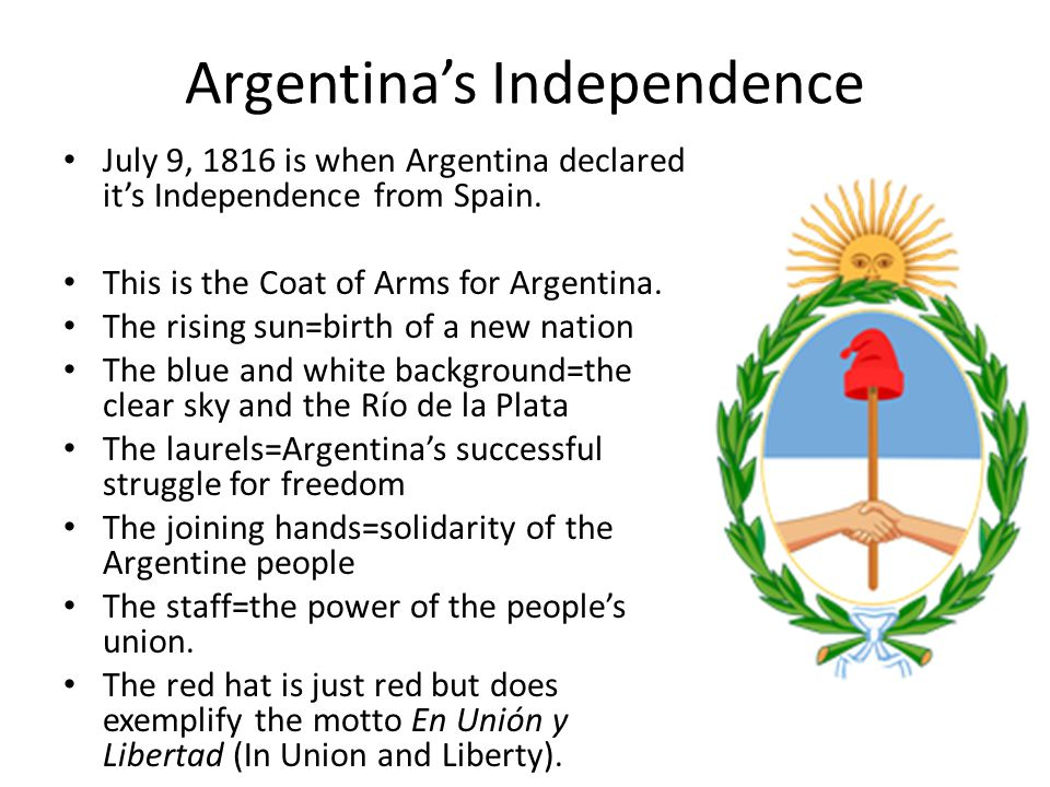Argentina's Independence July 9, 1816 is when Argentina declared it's Independence from Spain.