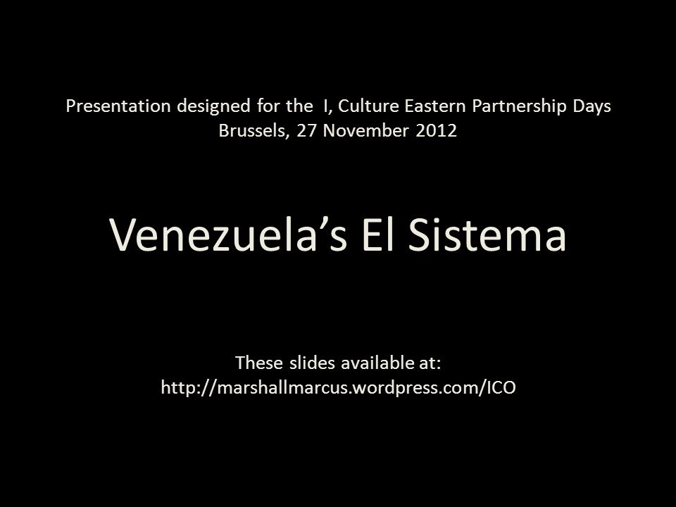 Presentation designed for the I, Culture Eastern Partnership Days Brussels, 27 November 2012 Venezuela's El Sistema These slides available at: http://marshallmarcus.wordpress.com/ICO