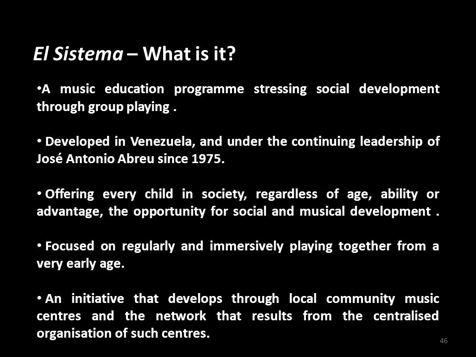 El Sistema – What is it? 46 A music education programme stressing social development through group playing. Developed in Venezuela, and under the cont