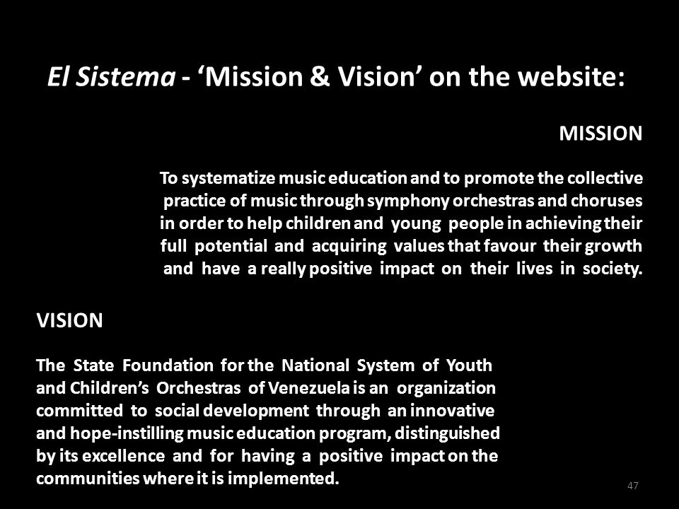 El Sistema - 'Mission & Vision' on the website: 47 MISSION To systematize music education and to promote the collective practice of music through symphony orchestras and choruses in order to help children and young people in achieving their full potential and acquiring values that favour their growth and have a really positive impact on their lives in society.