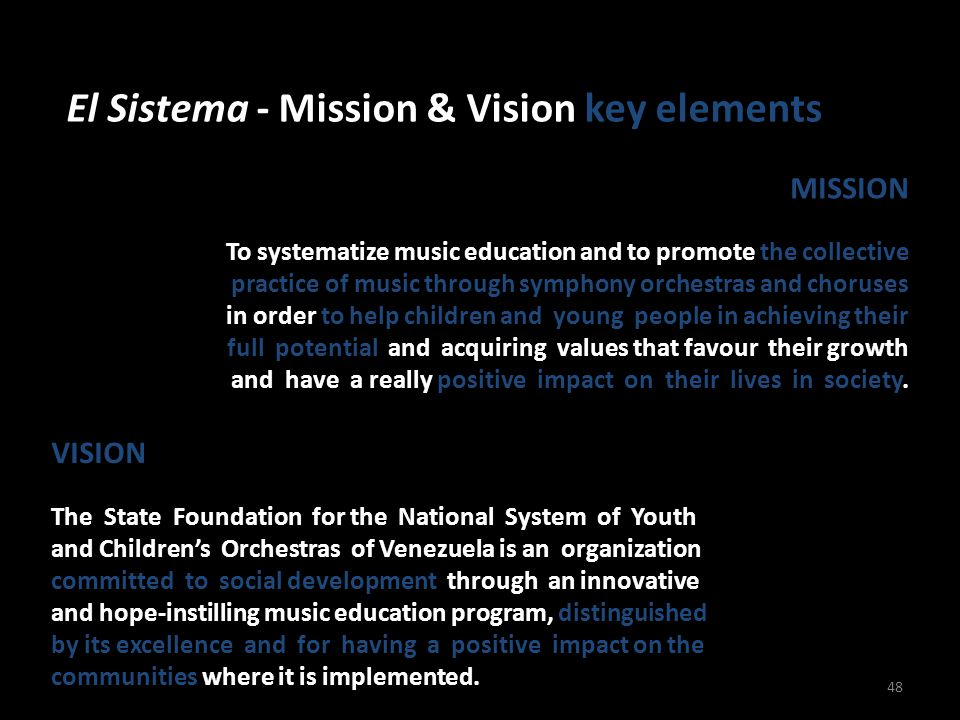 El Sistema - Mission & Vision key elements 48 MISSION To systematize music education and to promote the collective practice of music through symphony orchestras and choruses in order to help children and young people in achieving their full potential and acquiring values that favour their growth and have a really positive impact on their lives in society.