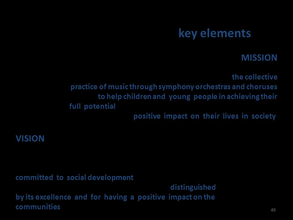 El Sistema - Mission & Vision key elements 49 MISSION To systematize music education and to promote the collective practice of music through symphony orchestras and choruses in order to help children and young people in achieving their full potential and acquiring values that favour their growth and have a really positive impact on their lives in society.