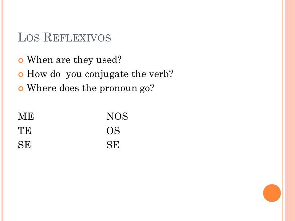 L OS R EFLEXIVOS When are they used. How do you conjugate the verb.