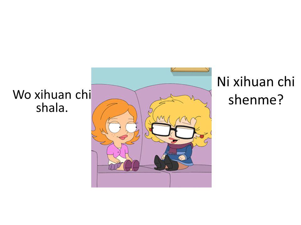 Ni xihuan chi shenme Wo xihuan chi shala.