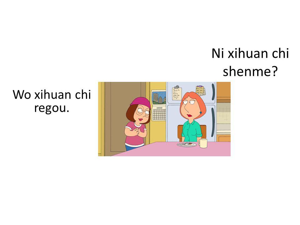 Ni xihuan chi shenme Wo xihuan chi regou.