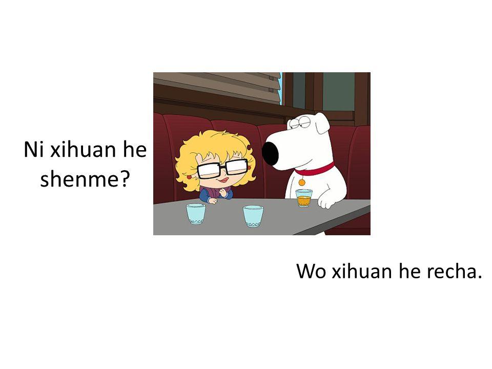 Ni xihuan he shenme Wo xihuan he recha.