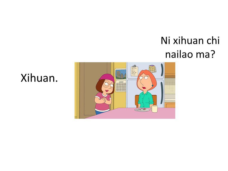 Ni xihuan chi nailao ma Xihuan.