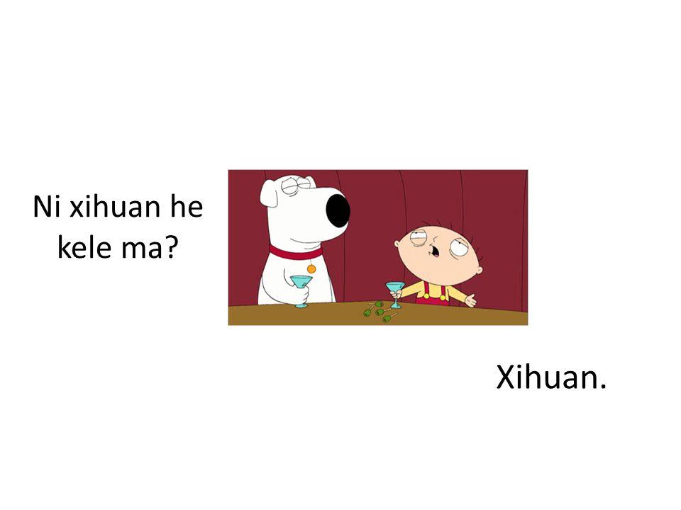 Ni xihuan he kele ma Xihuan.