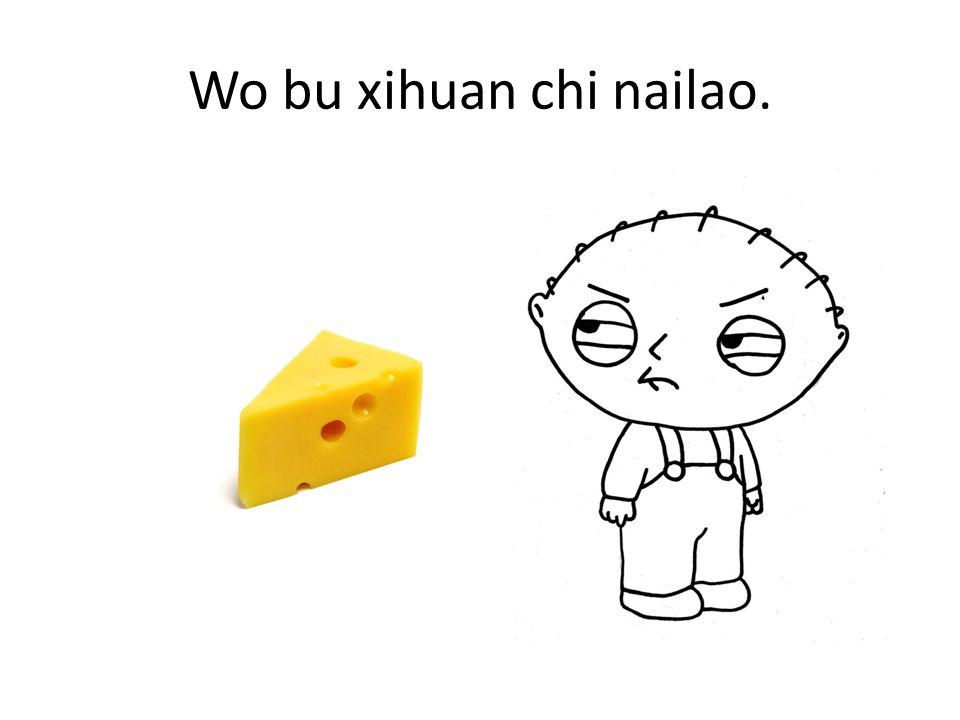 Wo bu xihuan chi nailao.