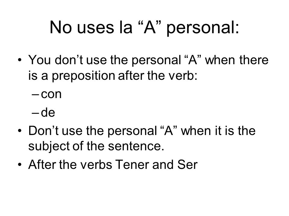 No uses la A personal: You don't use the personal A when there is a preposition after the verb: –con –de Don't use the personal A when it is the subject of the sentence.