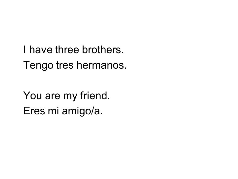 I have three brothers. Tengo tres hermanos. You are my friend. Eres mi amigo/a.