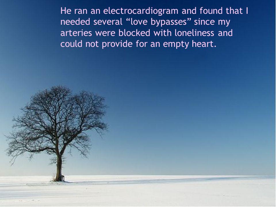 Me hizo un electrocardiograma y el diagnóstico fue que necesitaba varios by pases de amor, porque mis arterias estaban bloqueadas de soledad y no abastecían a mi corazón vacío.