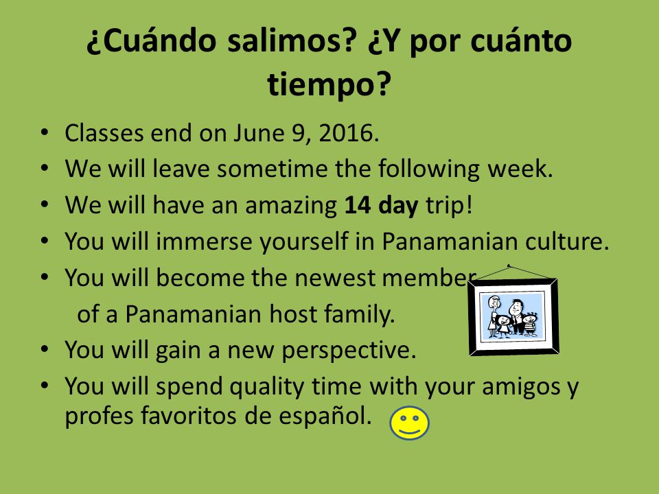 ¿Cuándo salimos? ¿Y por cuánto tiempo? Classes end on June 9, 2016. We will leave sometime the following week. We will have an amazing 14 day trip! Yo