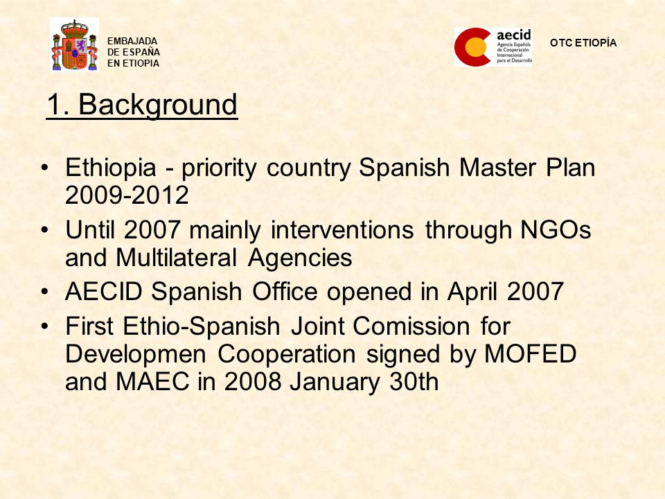 1. Background Ethiopia - priority country Spanish Master Plan 2009-2012 Until 2007 mainly interventions through NGOs and Multilateral Agencies AECID S