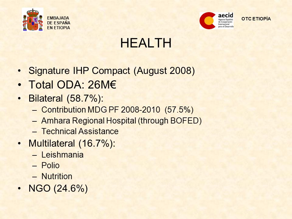 HEALTH Signature IHP Compact (August 2008) Total ODA: 26M€ Bilateral (58.7%): –Contribution MDG PF 2008-2010 (57.5%) –Amhara Regional Hospital (through BOFED) –Technical Assistance Multilateral (16.7%): –Leishmania –Polio –Nutrition NGO (24.6%) OTC ETIOPÍA EMBAJADA DE ESPAÑA EN ETIOPIA