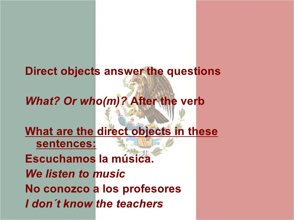 Direct objects answer the questions What. Or who(m).