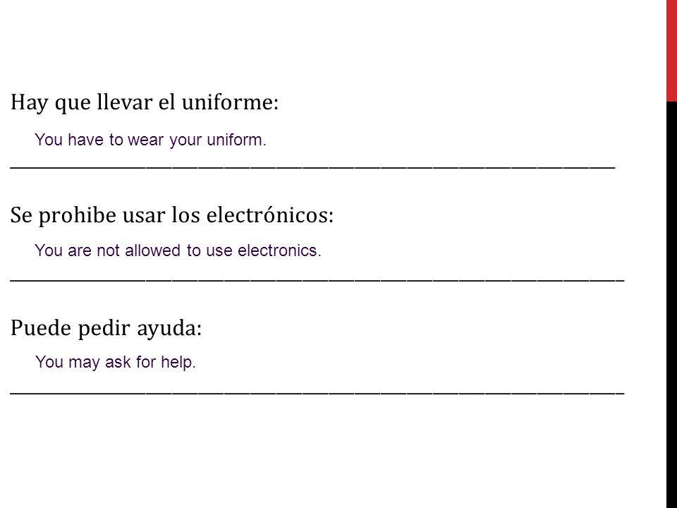 Hay que llevar el uniforme: ______________________________________________________________________ Se prohibe usar los electrónicos: _______________________________________________________________________ Puede pedir ayuda: _______________________________________________________________________ You have to wear your uniform.