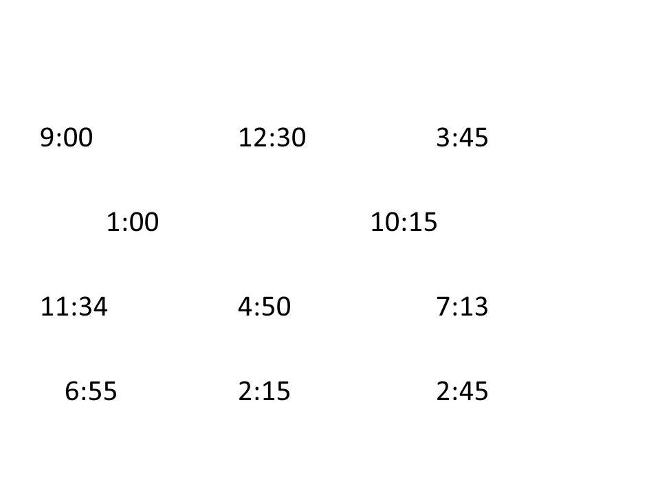 9:0012:303:45 1:0010:15 11:344:507:13 6:552:152:45