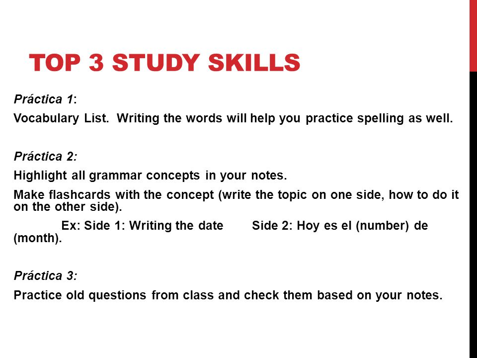 TOP 3 STUDY SKILLS Práctica 1: Vocabulary List. Writing the words will help you practice spelling as well. Práctica 2: Highlight all grammar concepts