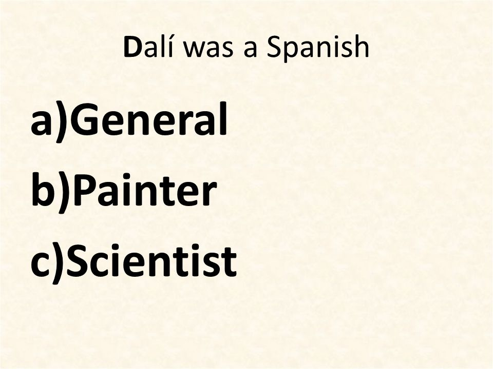 Dalí was a Spanish a)General b)Painter c)Scientist