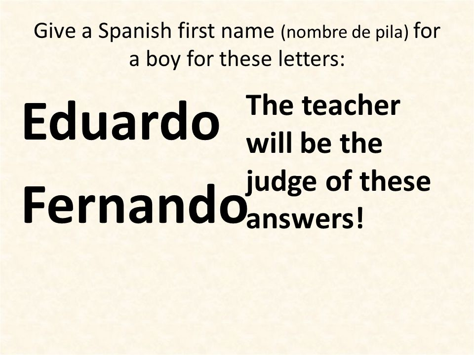 Give a Spanish first name (nombre de pila) for a boy for these letters: Eduardo Fernando The teacher will be the judge of these answers!