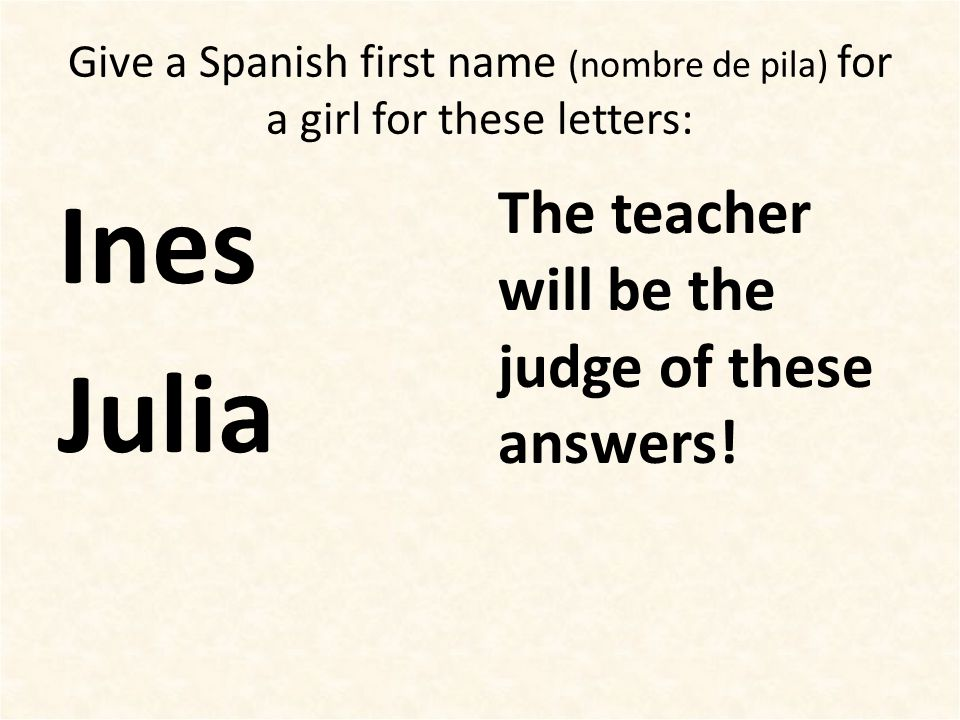 Give a Spanish first name (nombre de pila) for a girl for these letters: Ines Julia The teacher will be the judge of these answers!
