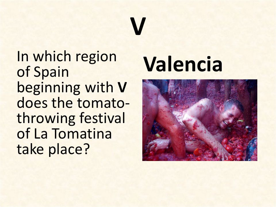 V In which region of Spain beginning with V does the tomato- throwing festival of La Tomatina take place? Valencia