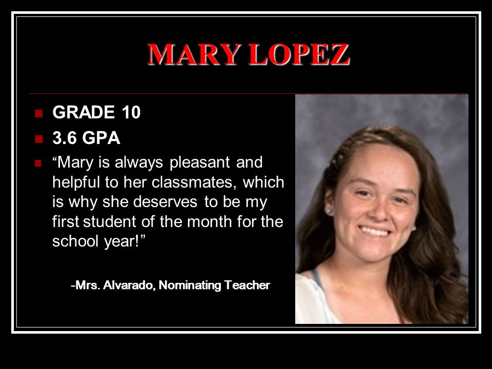 MARY LOPEZ GRADE 10 3.6 GPA Mary is always pleasant and helpful to her classmates, which is why she deserves to be my first student of the month for the school year! -Mrs.