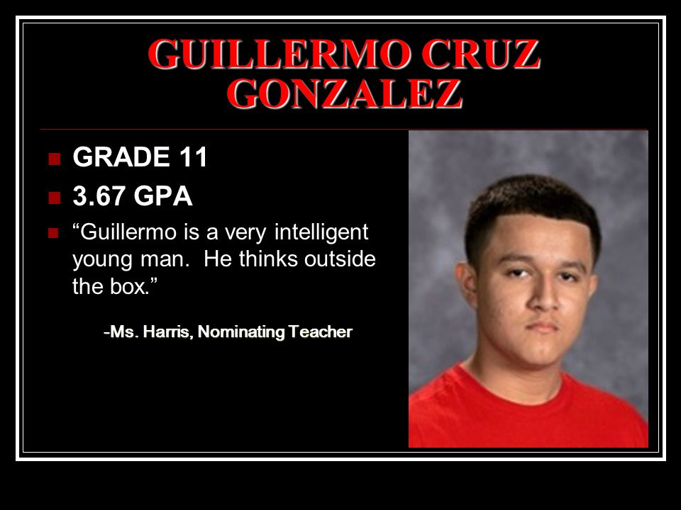 "GUILLERMO CRUZ GONZALEZ GRADE 11 3.67 GPA ""Guillermo is a very intelligent young man. He thinks outside the box."" -Ms. Harris, Nominating Teacher"