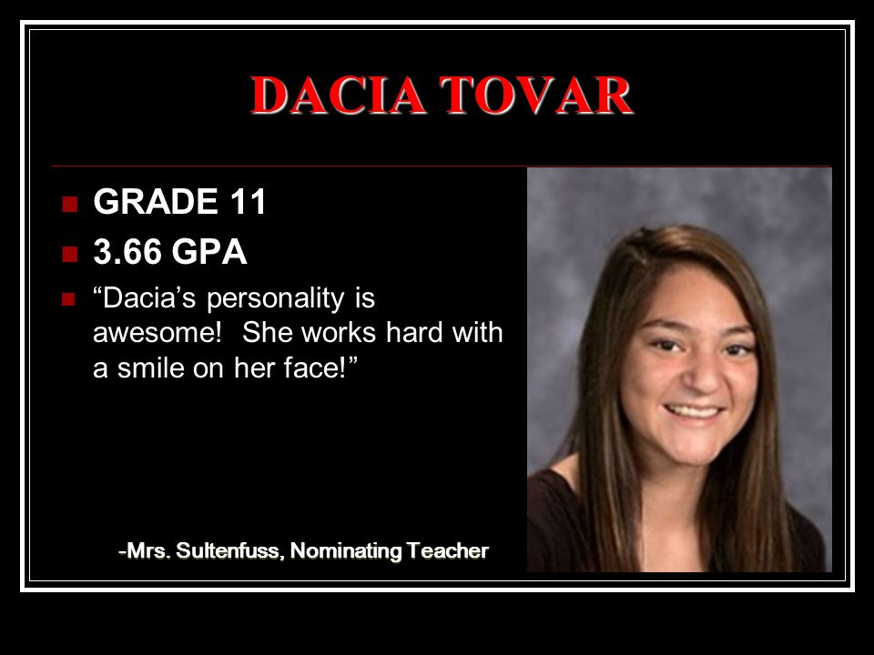 "DACIA TOVAR GRADE 11 3.66 GPA ""Dacia's personality is awesome! She works hard with a smile on her face!"" -Mrs. Sultenfuss, Nominating Teacher"