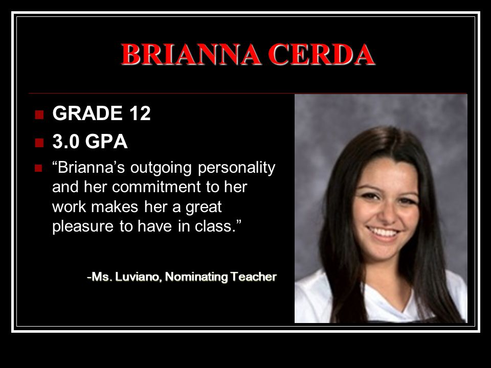 "BRIANNA CERDA GRADE 12 3.0 GPA ""Brianna's outgoing personality and her commitment to her work makes her a great pleasure to have in class."" -Ms. Luvia"