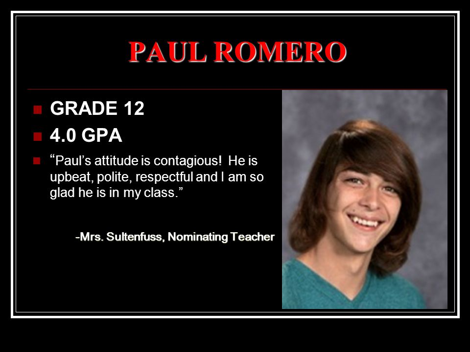 PAUL ROMERO GRADE 12 4.0 GPA Paul's attitude is contagious.