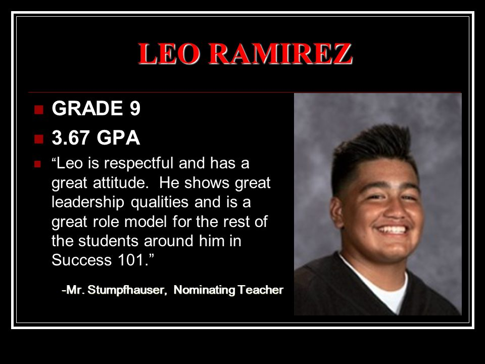 "LEO RAMIREZ GRADE 9 3.67 GPA "" Leo is respectful and has a great attitude. He shows great leadership qualities and is a great role model for the rest"