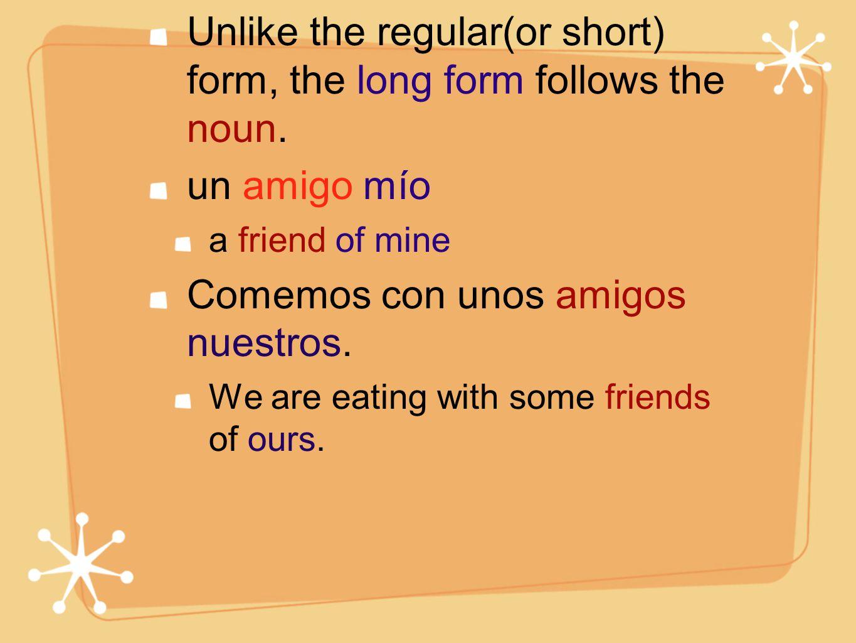 Unlike the regular(or short) form, the long form follows the noun. un amigo mío a friend of mine Comemos con unos amigos nuestros. We are eating with
