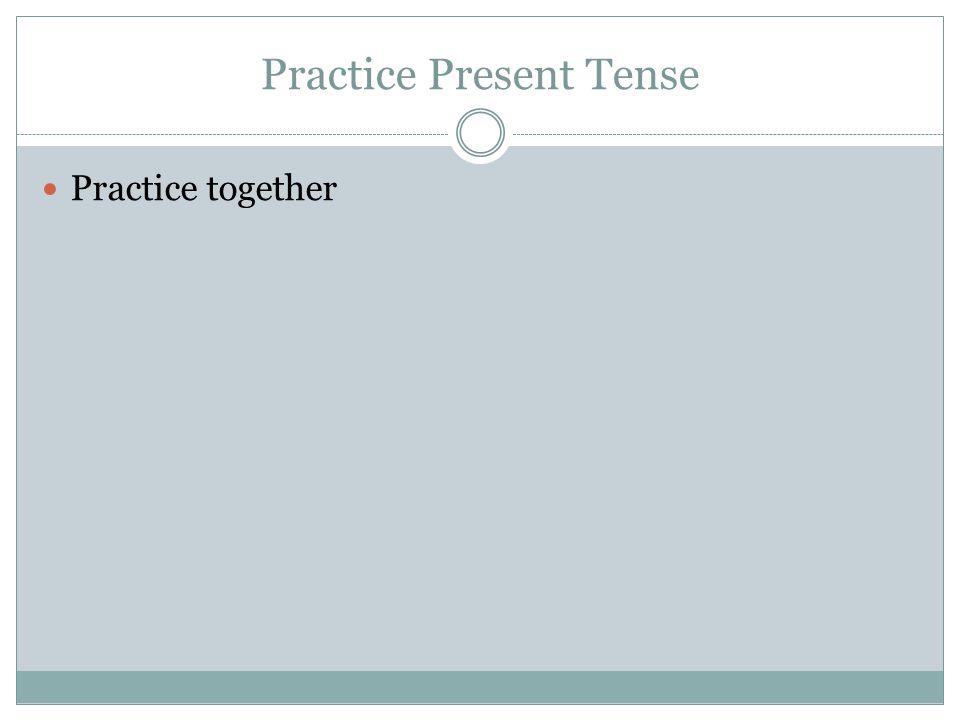 Practice Present Tense Practice together