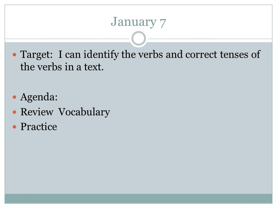 January 7 Target: I can identify the verbs and correct tenses of the verbs in a text.