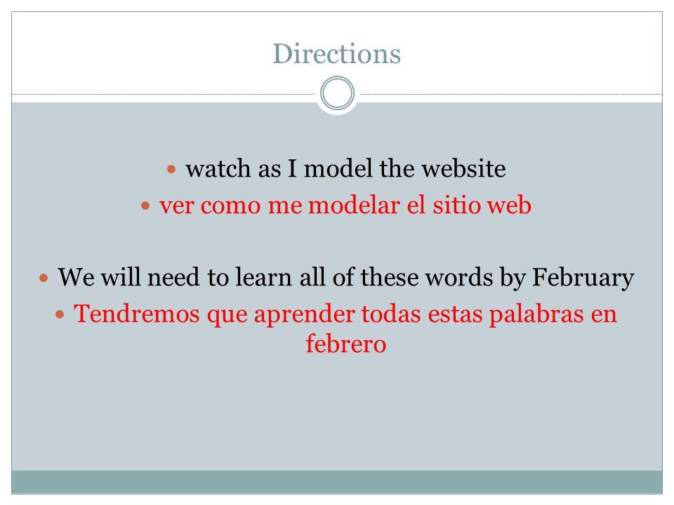 Directions watch as I model the website ver como me modelar el sitio web We will need to learn all of these words by February Tendremos que aprender todas estas palabras en febrero