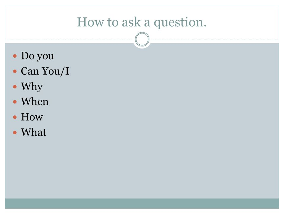 How to ask a question. Do you Can You/I Why When How What