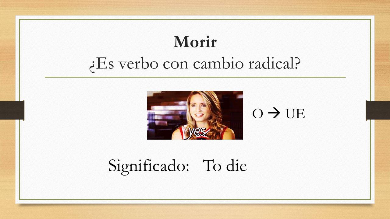 Morir ¿Es verbo con cambio radical Significado:To die