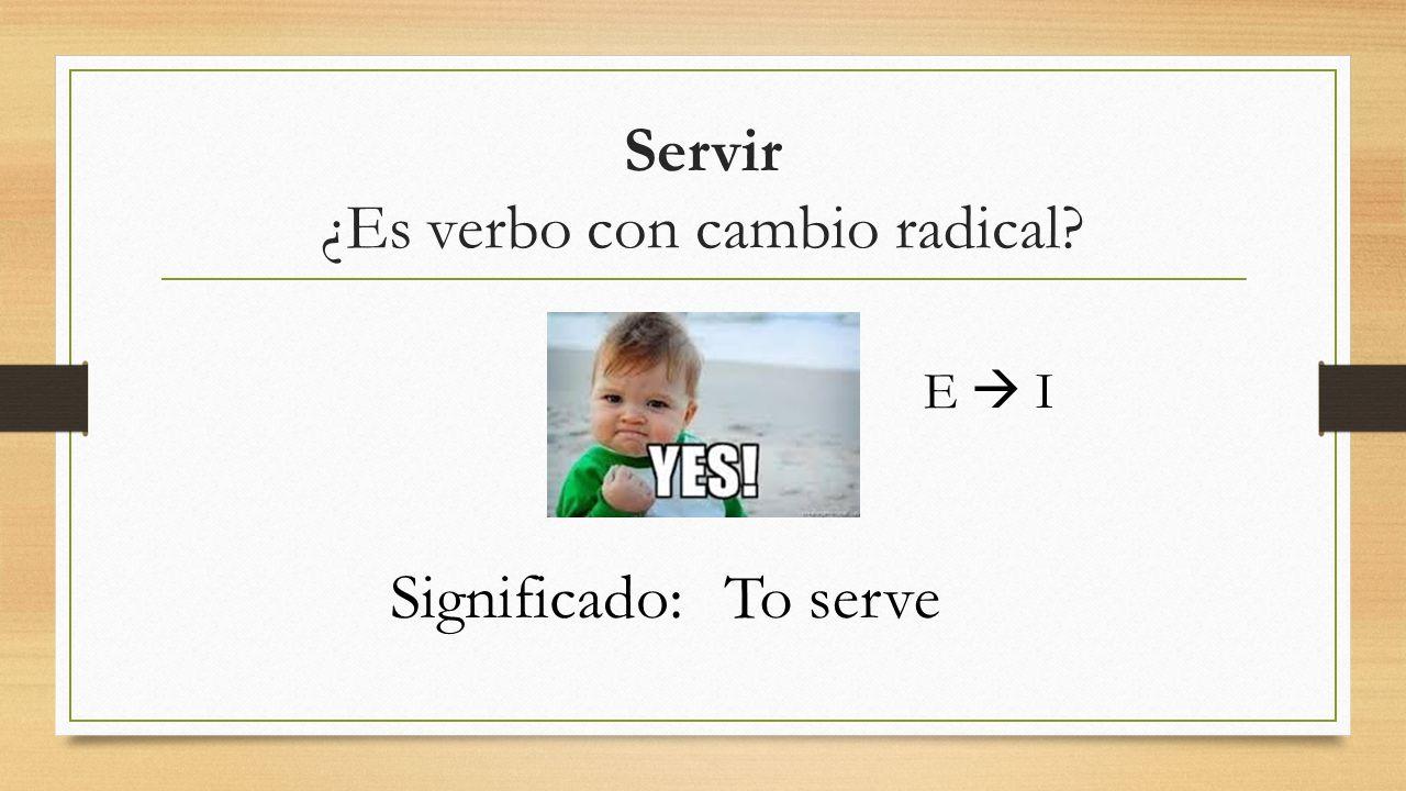 Servir ¿Es verbo con cambio radical? E  I Significado:To serve