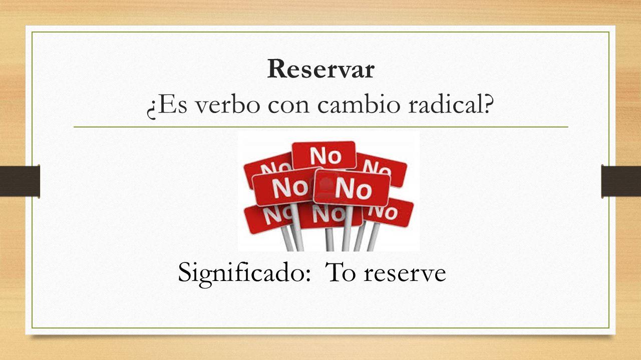 Reservar ¿Es verbo con cambio radical? Significado:To reserve