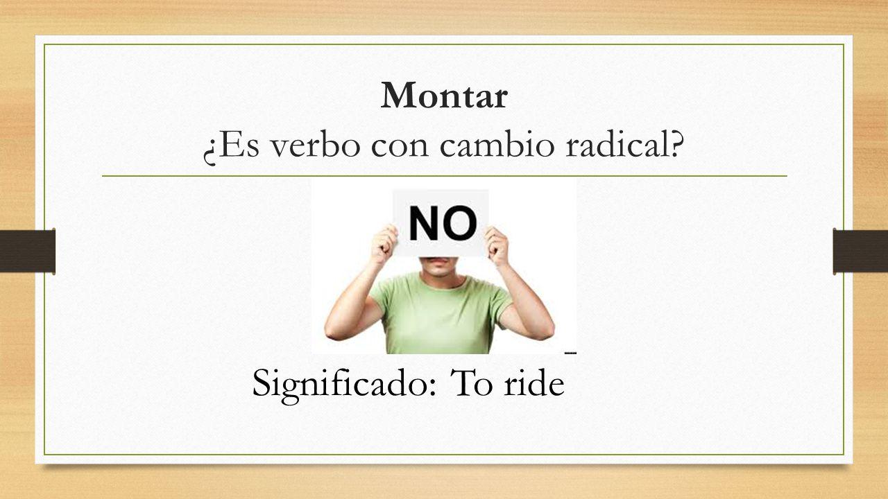 Montar ¿Es verbo con cambio radical Significado:To ride