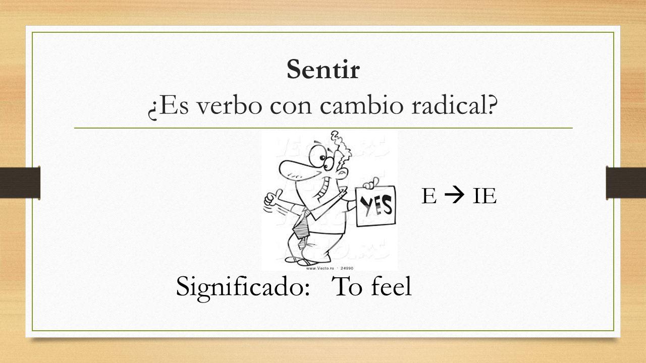 Sentir ¿Es verbo con cambio radical E  IE Significado:To feel