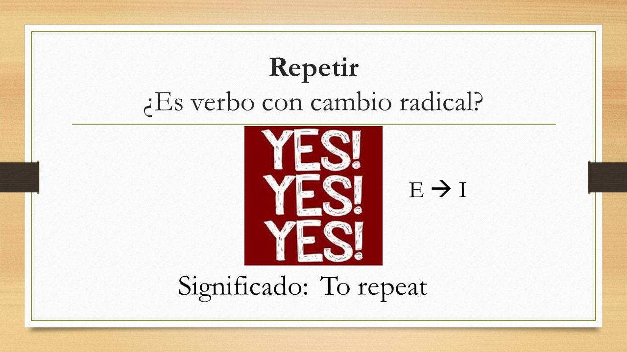 Repetir ¿Es verbo con cambio radical? E  I Significado:To repeat
