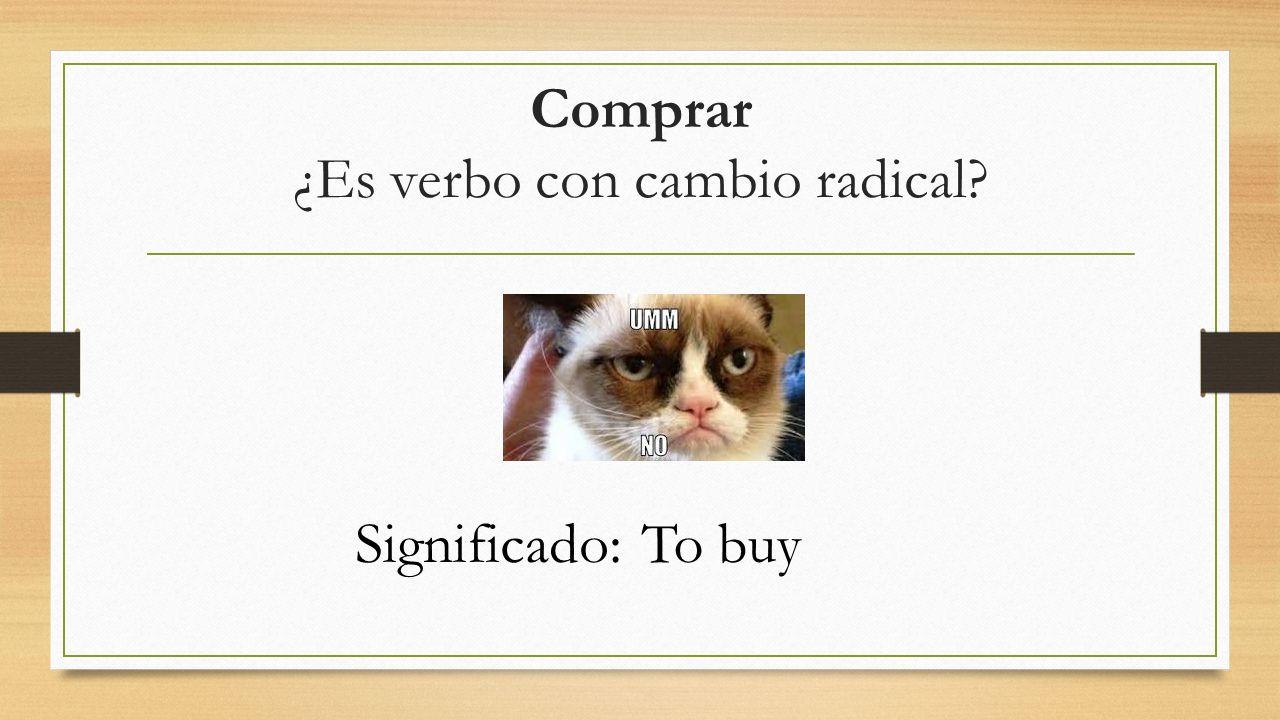Comprar ¿Es verbo con cambio radical Significado:To buy
