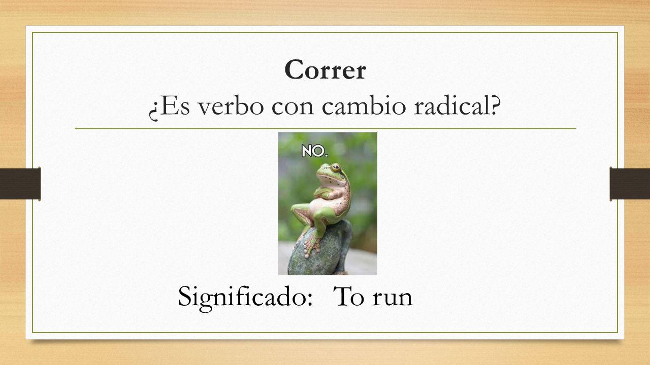 Correr ¿Es verbo con cambio radical? Significado:To run