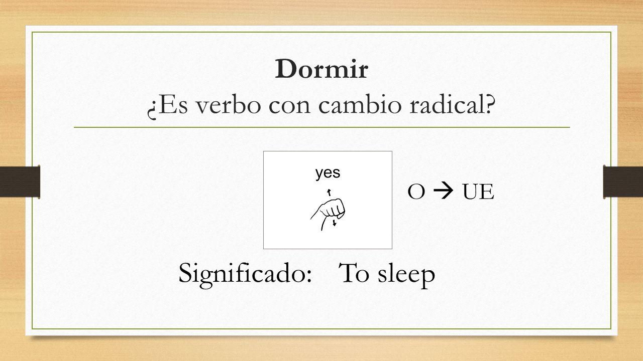 Dormir ¿Es verbo con cambio radical? Significado:To sleep