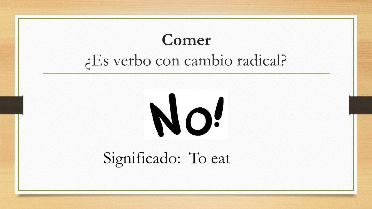 Comer ¿Es verbo con cambio radical? Significado:To eat